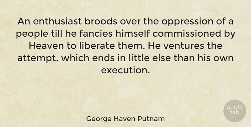 George Haven Putnam Quote About People, Heaven, Littles: An Enthusiast Broods Over The...