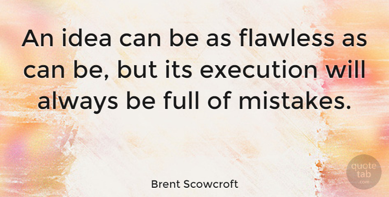 Brent Scowcroft An Idea Can Be As Flawless As Can Be But Its