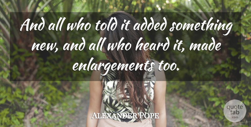 Alexander Pope: And all who told it added something new, and ...