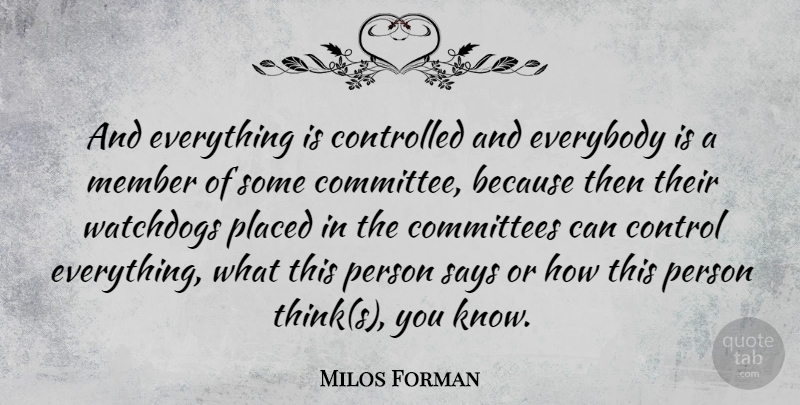 Milos Forman Quote About Committees, Controlled, Everybody, Placed, Says: And Everything Is Controlled And...