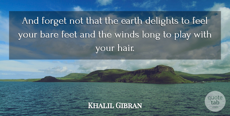 Khalil Gibran And Forget Not That The Earth Delights To Feel Your