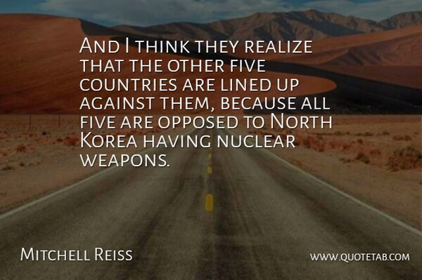 Mitchell Reiss Quote About Against, British Novelist, Countries, Five, Korea: And I Think They Realize...