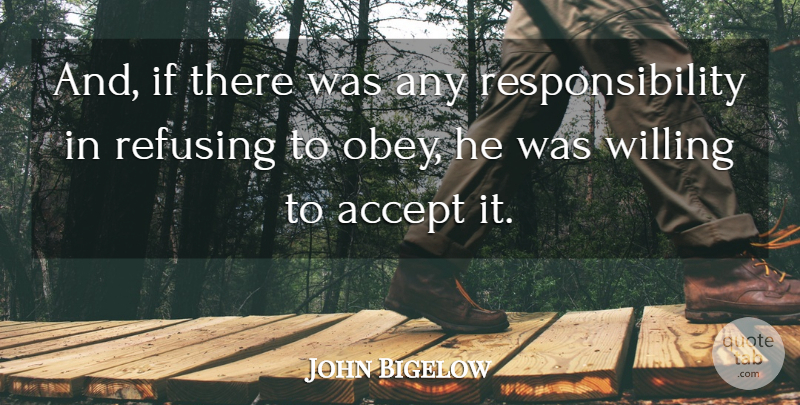 John Bigelow Quote About Accept, Refusing, Responsibility, Willing: And If There Was Any...