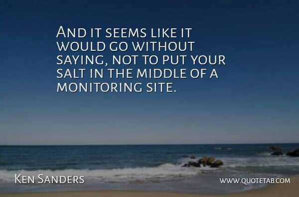 Ken Sanders Quote About Middle, Salt, Seems: And It Seems Like It...