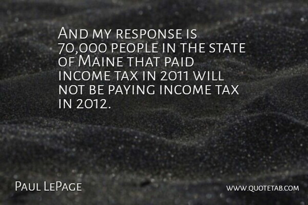 Paul LePage Quote About Income, Paid, Paying, People, State: And My Response Is 70...