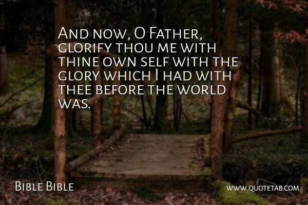 Bible Bible Quote About Glorify, Glory, Self, Thee, Thine: And Now O Father Glorify...