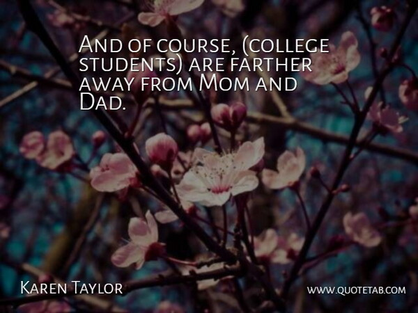 Karen Taylor Quote About Farther, Mom: And Of Course College Students...