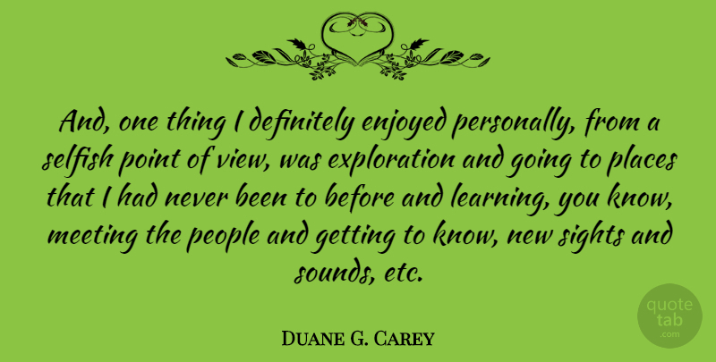 Duane G. Carey Quote About Selfish, Sight, Views: And One Thing I Definitely...