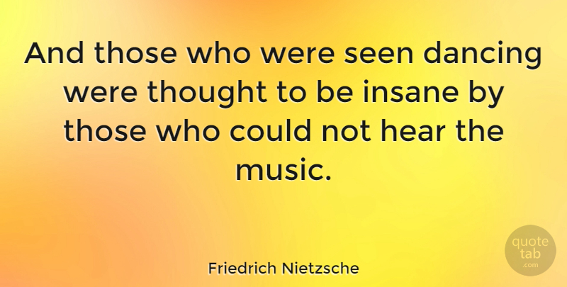 Friedrich Nietzsche Quote About Inspirational, Life, Music: And Those Who Were Seen...