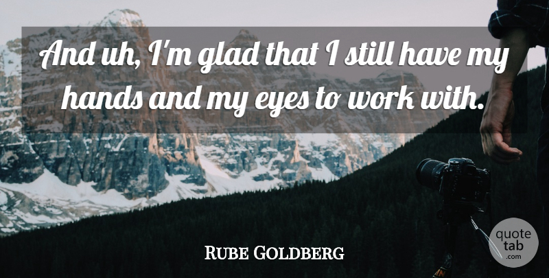 Rube Goldberg Quote About Eye, Hands, Glad: And Uh Im Glad That...