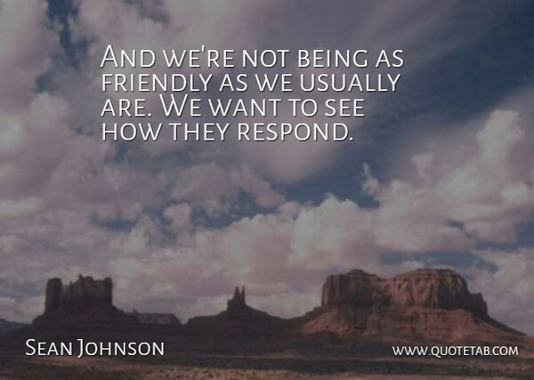 Sean Johnson Quote About Friendly: And Were Not Being As...
