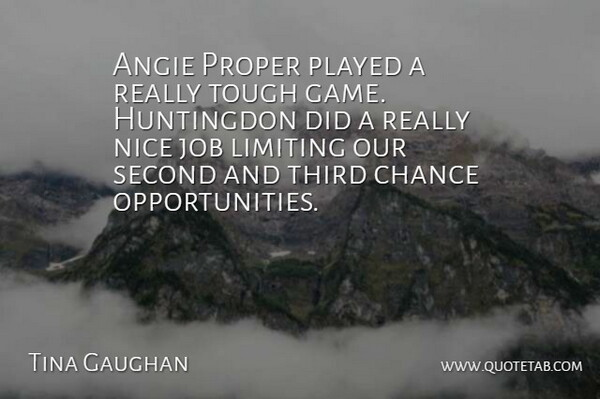 Tina Gaughan Quote About Chance, Job, Limiting, Nice, Played: Angie Proper Played A Really...