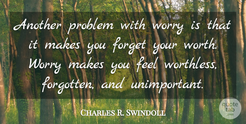 Charles R. Swindoll Quote About Worry, Forget You, Forgotten: Another Problem With Worry Is...