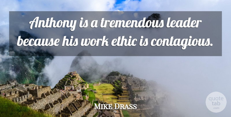 Mike Drass Quote About Ethic, Leader, Tremendous, Work: Anthony Is A Tremendous Leader...