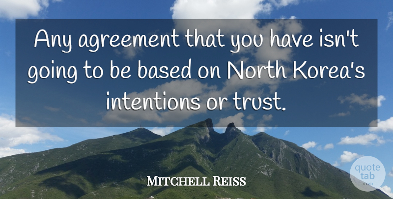 Mitchell Reiss Quote About Korea, Agreement, Intention: Any Agreement That You Have...