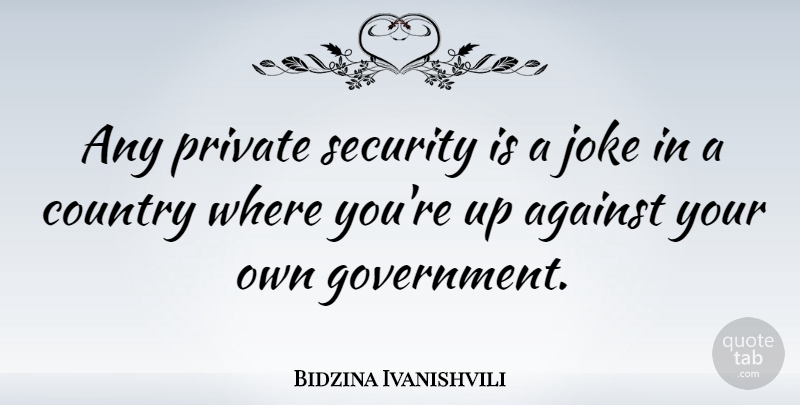 Bidzina Ivanishvili Quote About Against, Country, Government, Private: Any Private Security Is A...