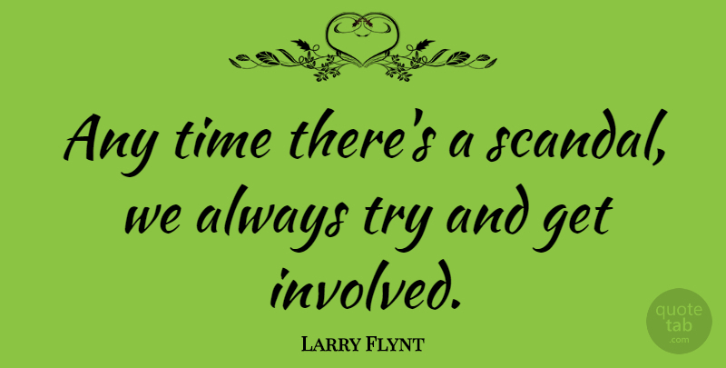 Larry Flynt Quote About Trying, Scandal, Get Involved: Any Time Theres A Scandal...