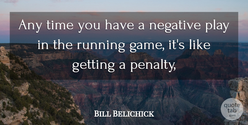 Bill Belichick Quote About Negative, Running, Time: Any Time You Have A...