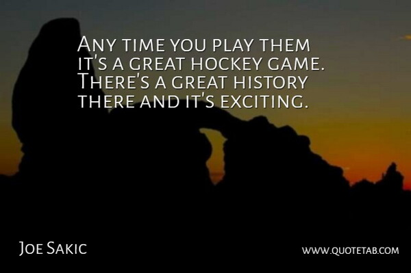 Joe Sakic Quote About Great, History, Hockey, Time: Any Time You Play Them...