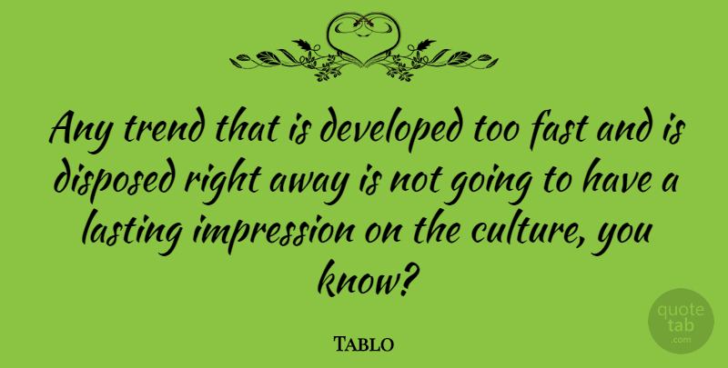 Tablo Quote About Trends, Culture, Lasting Impressions: Any Trend That Is Developed...