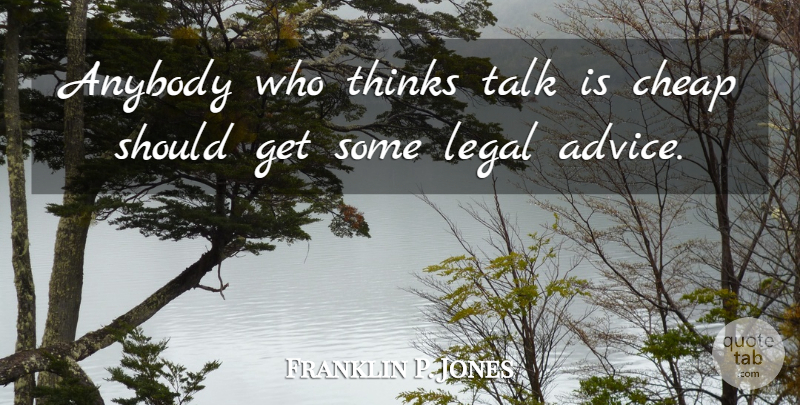 Franklin P. Jones Quote About Anybody, Cheap, Legal, Thinks: Anybody Who Thinks Talk Is...
