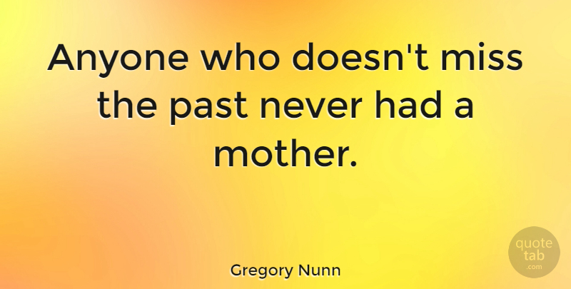 Gregory Nunn Quote About American Athlete, Anyone, Miss, Mother, Past: Anyone Who Doesnt Miss The...