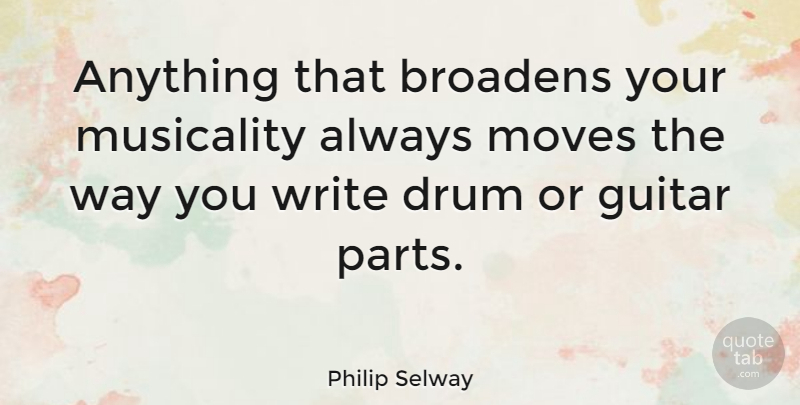 Philip Selway Quote About Moving, Writing, Guitar: Anything That Broadens Your Musicality...