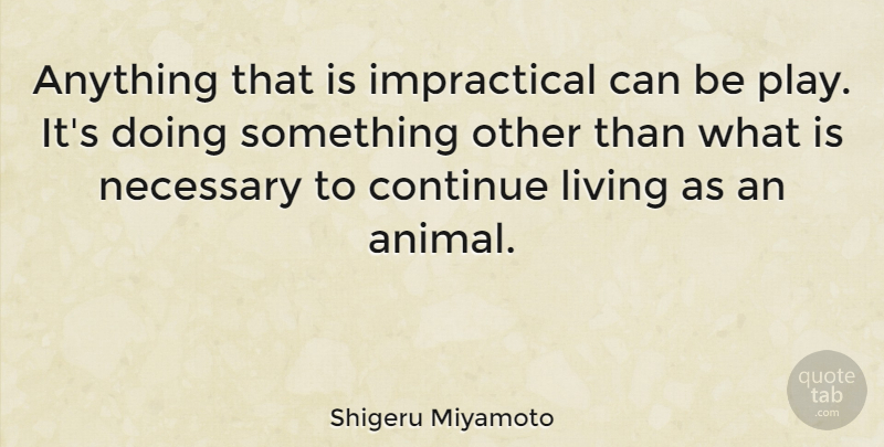 Shigeru Miyamoto Quote About Animal, Play: Anything That Is Impractical Can...