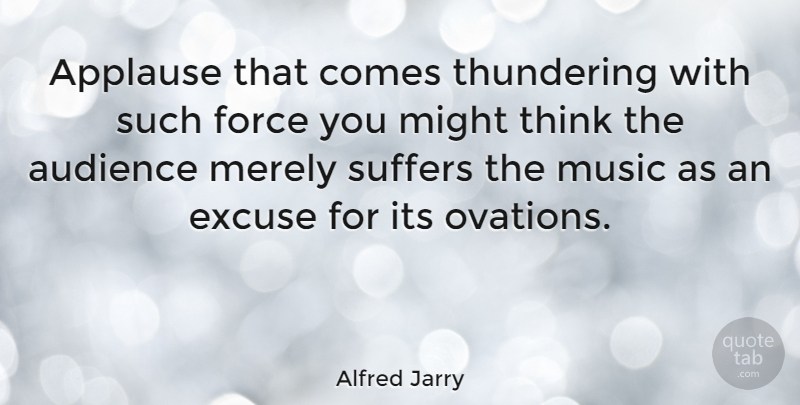Alfred Jarry Quote About Thinking, Suffering, Might: Applause That Comes Thundering With...