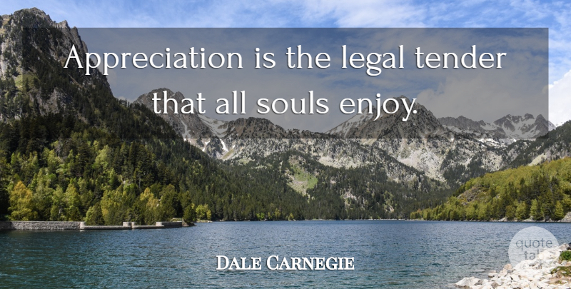 Dale Carnegie Quote About Inspiring, Appreciation, Soul: Appreciation Is The Legal Tender...