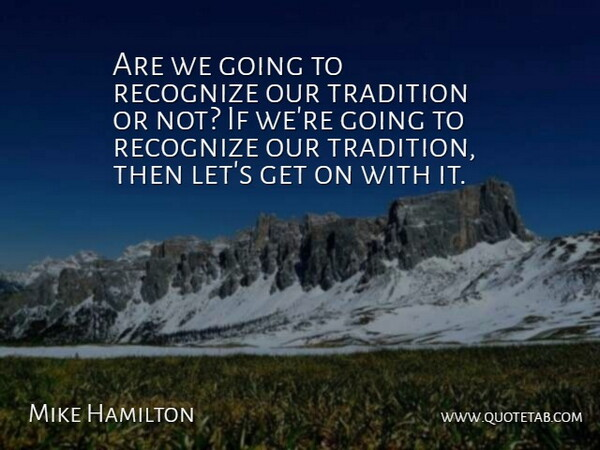 Mike Hamilton Quote About Recognize, Tradition: Are We Going To Recognize...