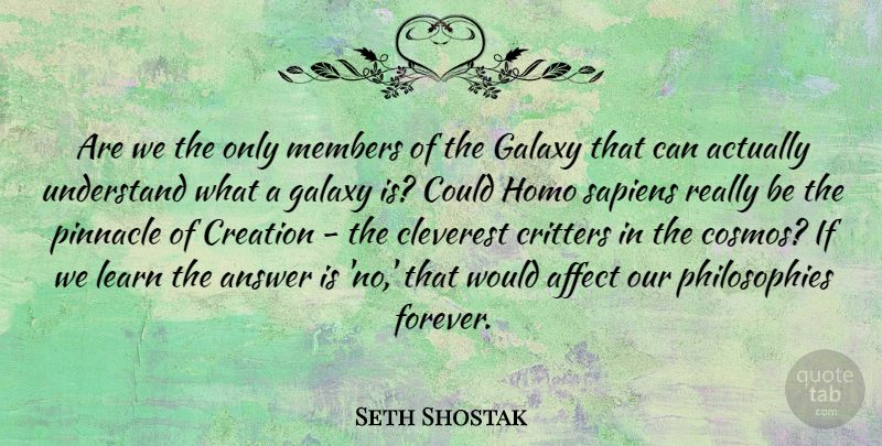 Seth Shostak Quote About Affect, Answer, Cleverest, Galaxy, Members: Are We The Only Members...