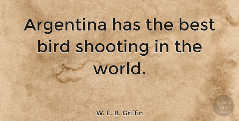 W. E. B. Griffin Quote About Bird, World, Argentina: Argentina Has The Best Bird...
