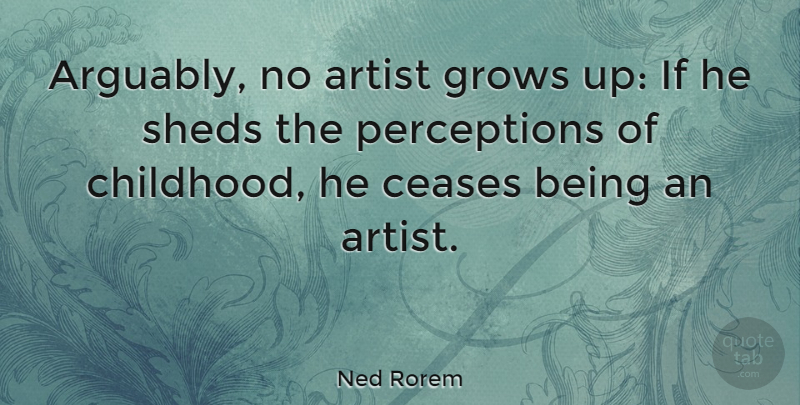 Ned Rorem Quote About Growing Up, Artist, Childhood: Arguably No Artist Grows Up...