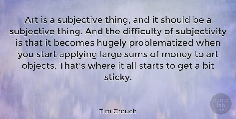 Tim Crouch Quote About Applying, Art, Becomes, Bit, Difficulty: Art Is A Subjective Thing...