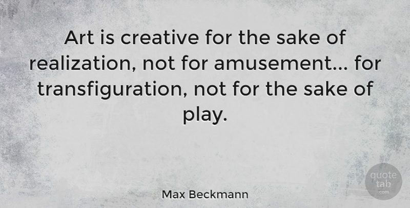 Max Beckmann Quote About Art, Play, Creative: Art Is Creative For The...