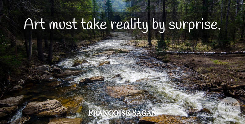 Francoise Sagan Quote About Art, Reality, Surprise: Art Must Take Reality By...