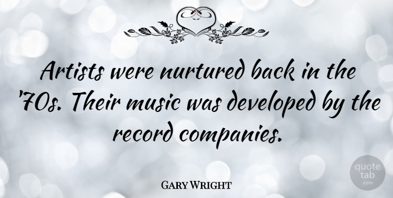 Gary Wright Quote About Artist, Records, Company: Artists Were Nurtured Back In...