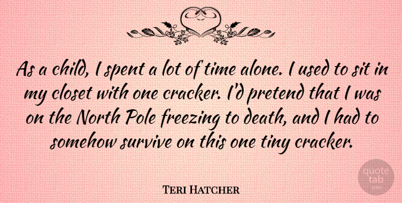 Teri Hatcher Quote About Alone, Closet, Death, Freezing, North: As A Child I Spent...