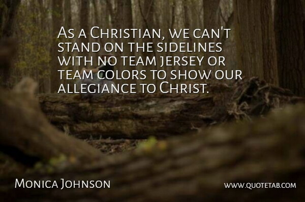 Monica Johnson Quote About Allegiance, Jersey, Sidelines, Stand: As A Christian We Cant...