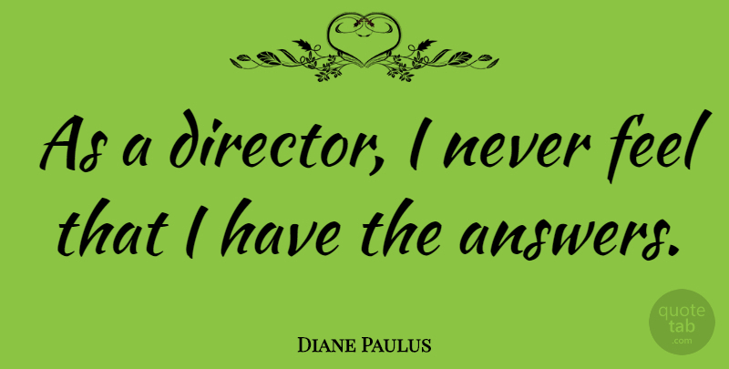 Diane Paulus Quote About Directors, Answers, Feels: As A Director I Never...
