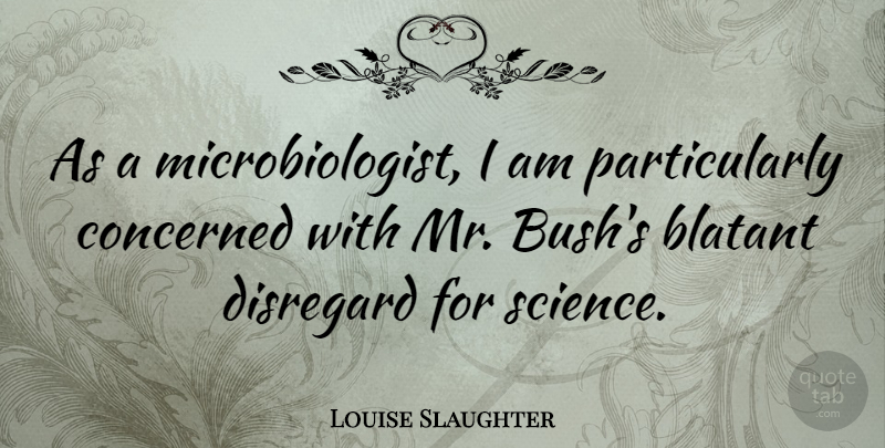 Louise Slaughter Quote About Science, Disregard, Concerned: As A Microbiologist I Am...