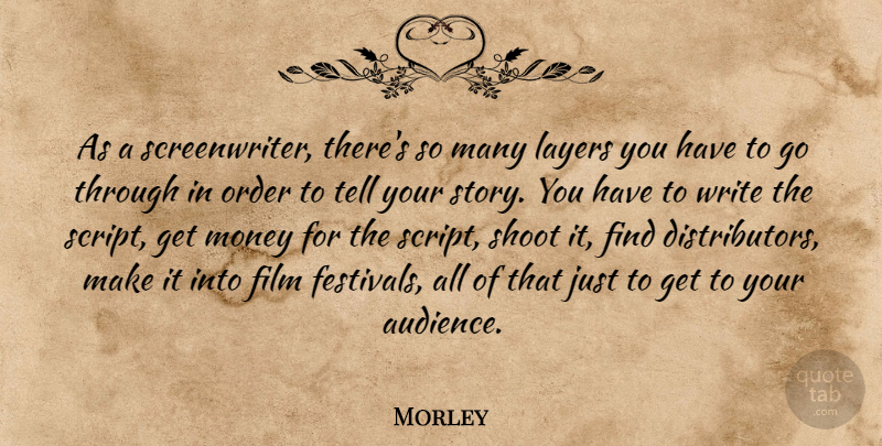 Morley Quote About Layers, Money, Shoot: As A Screenwriter Theres So...