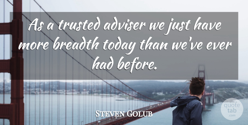 Steven Golub Quote About Adviser, Breadth, Today, Trusted: As A Trusted Adviser We...