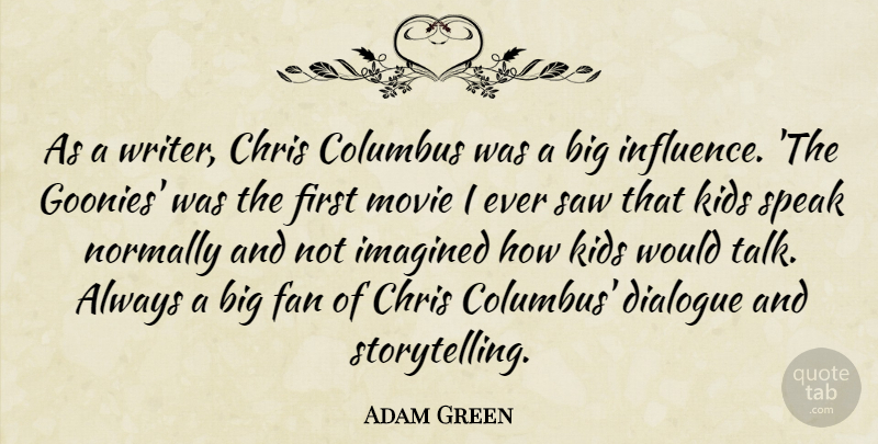 Adam Green Quote About Chris, Columbus, Dialogue, Fan, Imagined: As A Writer Chris Columbus...