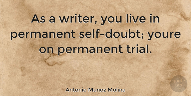 Antonio Munoz Molina Quote About Self, Doubt, Trials: As A Writer You Live...