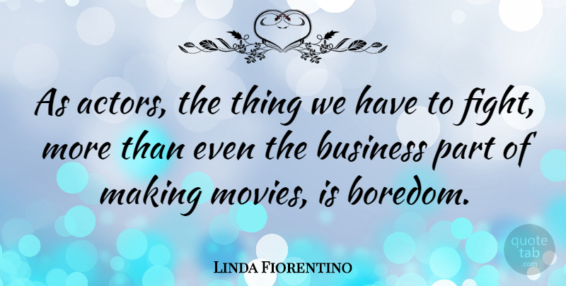Linda Fiorentino Quote About Fighting, Boredom, Actors: As Actors The Thing We...