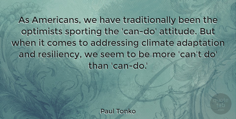 Paul Tonko Quote About Adaptation, Addressing, Attitude, Climate, Optimists: As Americans We Have Traditionally...