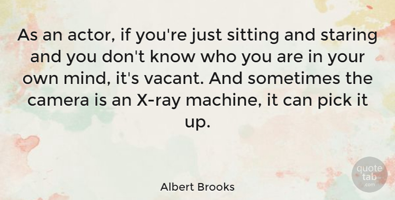 Albert Brooks Quote About Mind, Machines, Sitting: As An Actor If Youre...