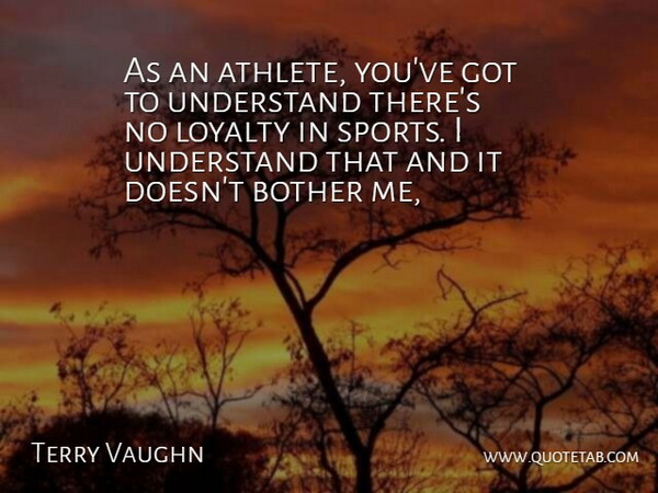 Terry Vaughn Quote About Bother, Loyalty, Understand: As An Athlete Youve Got...
